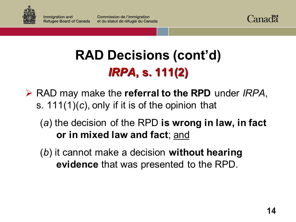 14 RAD Decisions (contd) IRPA, s. 111(2) RAD may make the referral to the RPD under IRPA, s. 111(1)(c), only if it is of the opinion that (a) the deci