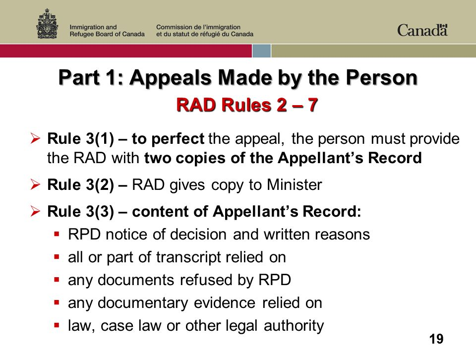 19 Part 1: Appeals Made by the Person RAD Rules 2 – 7 Rule 3(1) – to perfect the appeal, the person must provide the RAD with two copies of the Appell