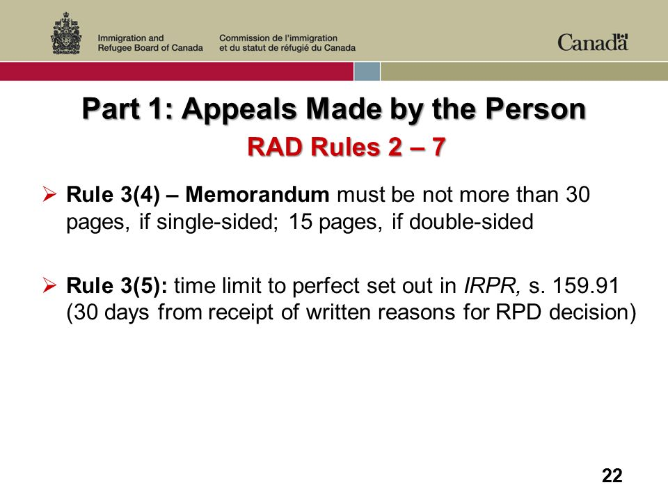 22 Part 1: Appeals Made by the Person RAD Rules 2 – 7 Rule 3(4) – Memorandum must be not more than 30 pages, if single-sided; 15 pages, if double-side