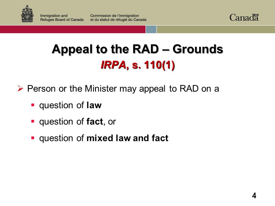 4 Appeal to the RAD – Grounds IRPA, s. 110(1) Person or the Minister may appeal to RAD on a question of law question of fact, or question of mixed law