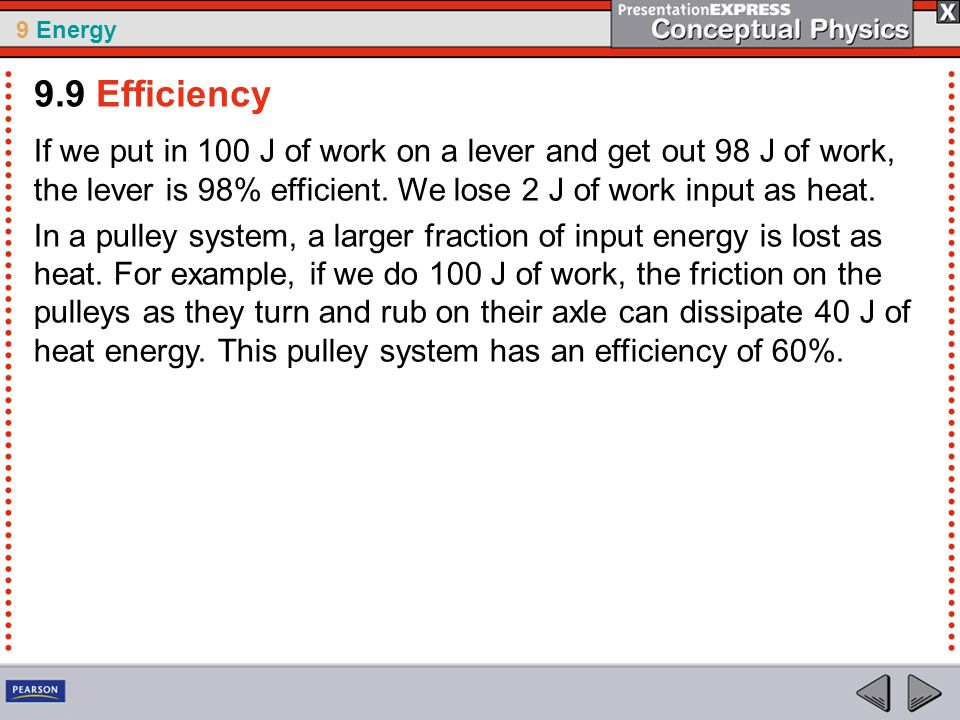 9 Energy If we put in 100 J of work on a lever and get out 98 J of work, the lever is 98% efficient. We lose 2 J of work input as heat. In a pulley sy