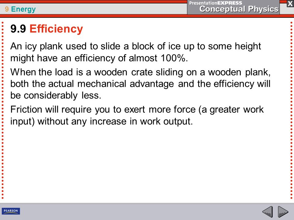9 Energy An icy plank used to slide a block of ice up to some height might have an efficiency of almost 100%. When the load is a wooden crate sliding