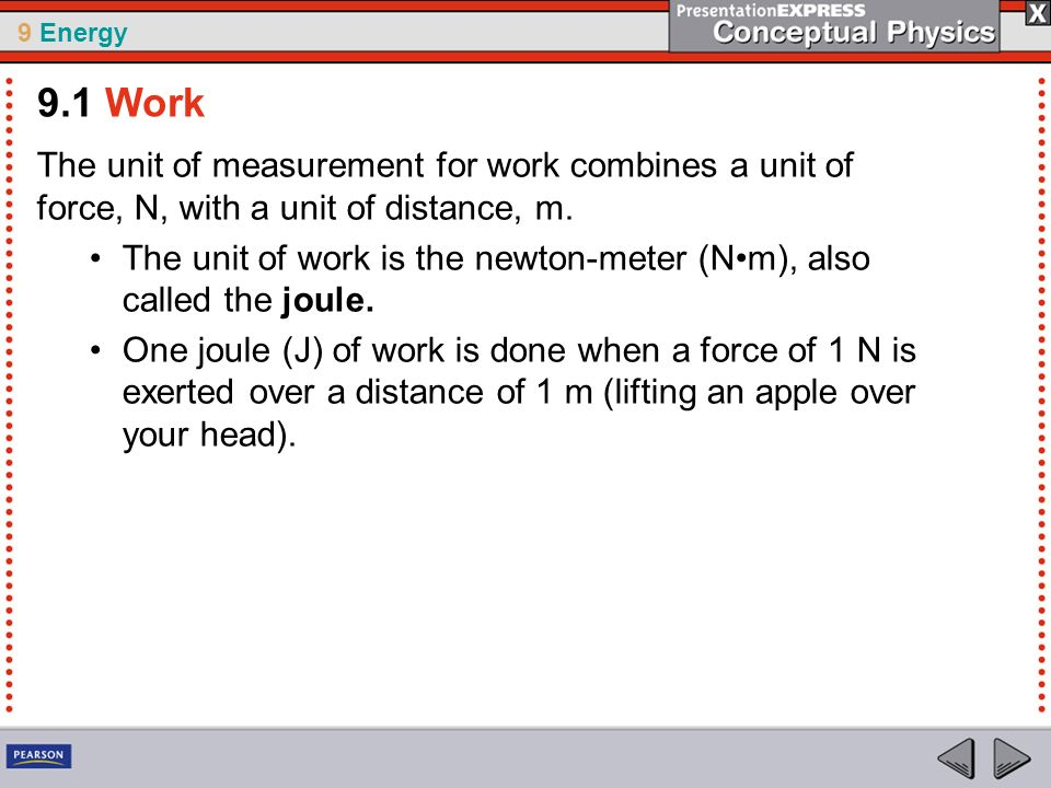 9 Energy The unit of measurement for work combines a unit of force, N, with a unit of distance, m. The unit of work is the newton-meter (Nm), also cal