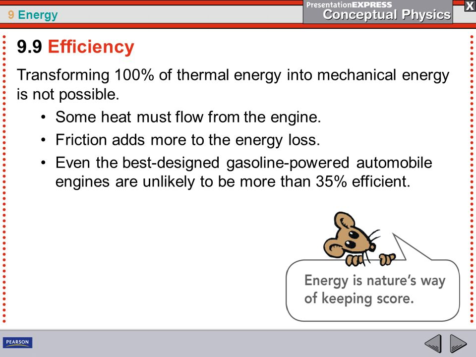 9 Energy Transforming 100% of thermal energy into mechanical energy is not possible. Some heat must flow from the engine. Friction adds more to the en