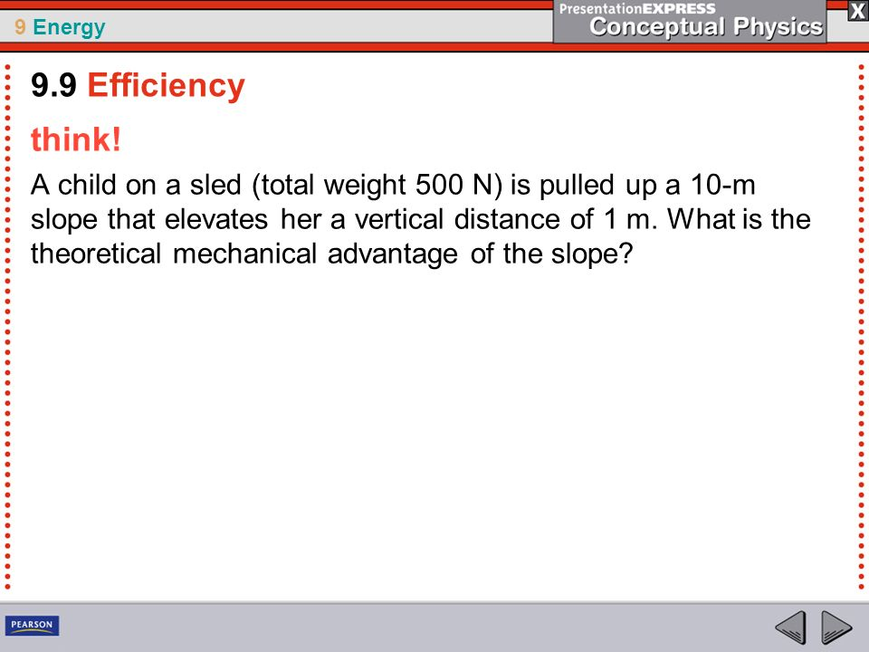 9 Energy think! A child on a sled (total weight 500 N) is pulled up a 10-m slope that elevates her a vertical distance of 1 m. What is the theoretical