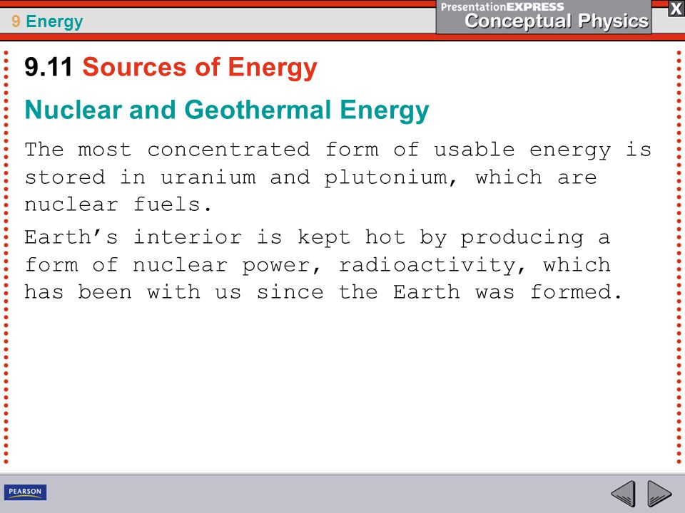 9 Energy Nuclear and Geothermal Energy The most concentrated form of usable energy is stored in uranium and plutonium, which are nuclear fuels. Earths