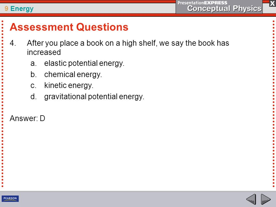 9 Energy 4.After you place a book on a high shelf, we say the book has increased a.elastic potential energy. b.chemical energy. c.kinetic energy. d.gr