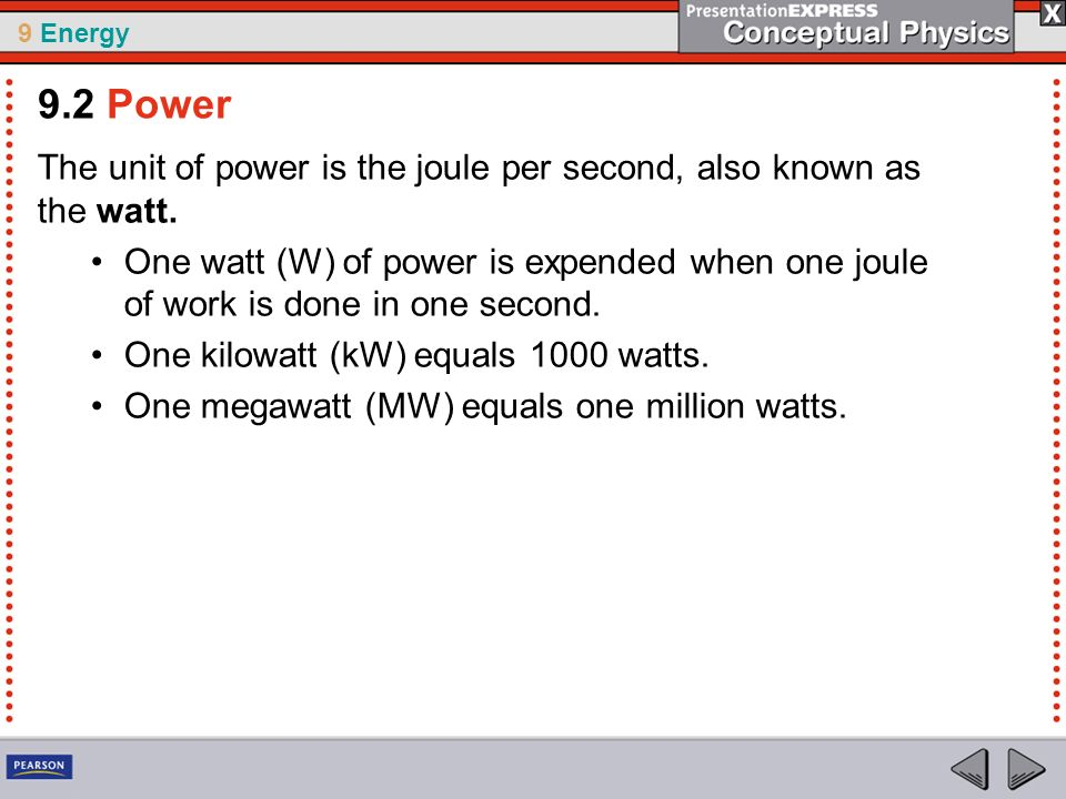 9 Energy The unit of power is the joule per second, also known as the watt. One watt (W) of power is expended when one joule of work is done in one se