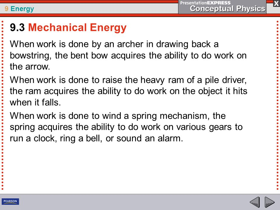 9 Energy When work is done by an archer in drawing back a bowstring, the bent bow acquires the ability to do work on the arrow. When work is done to r