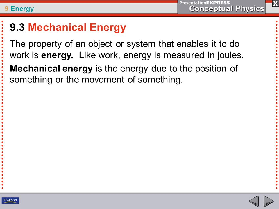 9 Energy The property of an object or system that enables it to do work is energy. Like work, energy is measured in joules. Mechanical energy is the e