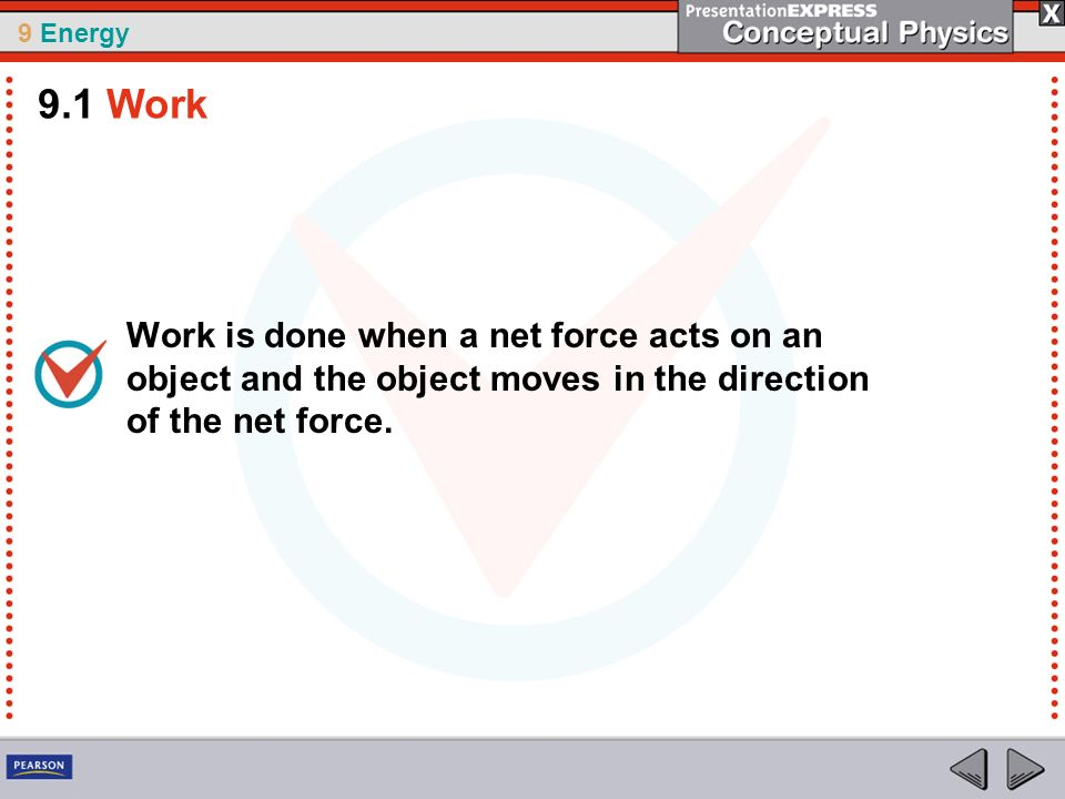 9 Energy Work is done when a net force acts on an object and the object moves in the direction of the net force. 9.1 Work