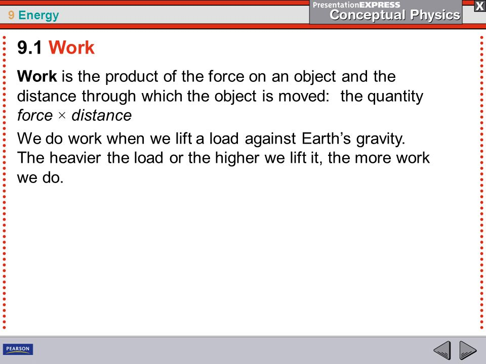9 Energy Work is the product of the force on an object and the distance through which the object is moved: the quantity force × distance We do work wh