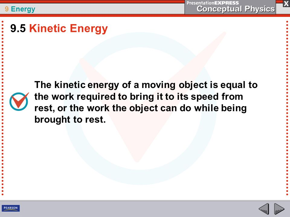 9 Energy The kinetic energy of a moving object is equal to the work required to bring it to its speed from rest, or the work the object can do while b
