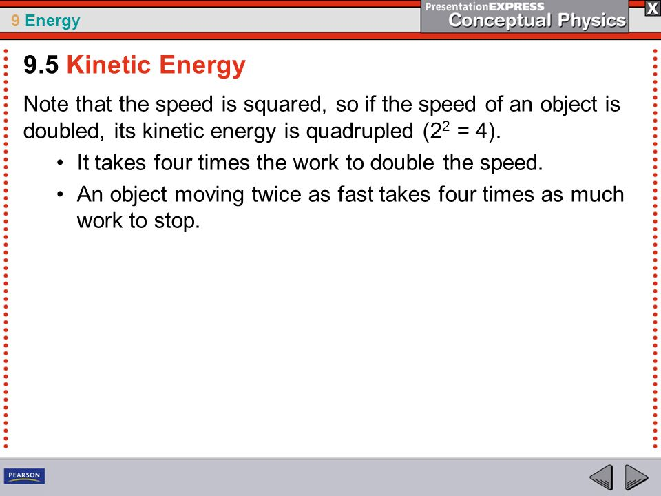 9 Energy Note that the speed is squared, so if the speed of an object is doubled, its kinetic energy is quadrupled (2 2 = 4). It takes four times the
