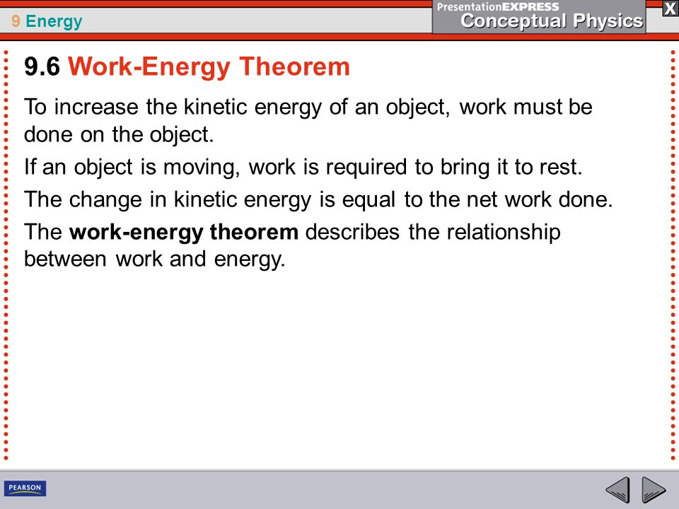 9 Energy To increase the kinetic energy of an object, work must be done on the object. If an object is moving, work is required to bring it to rest. T