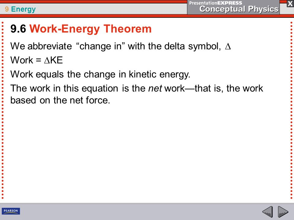 9 Energy We abbreviate change in with the delta symbol, Work = KE Work equals the change in kinetic energy. The work in this equation is the net workt