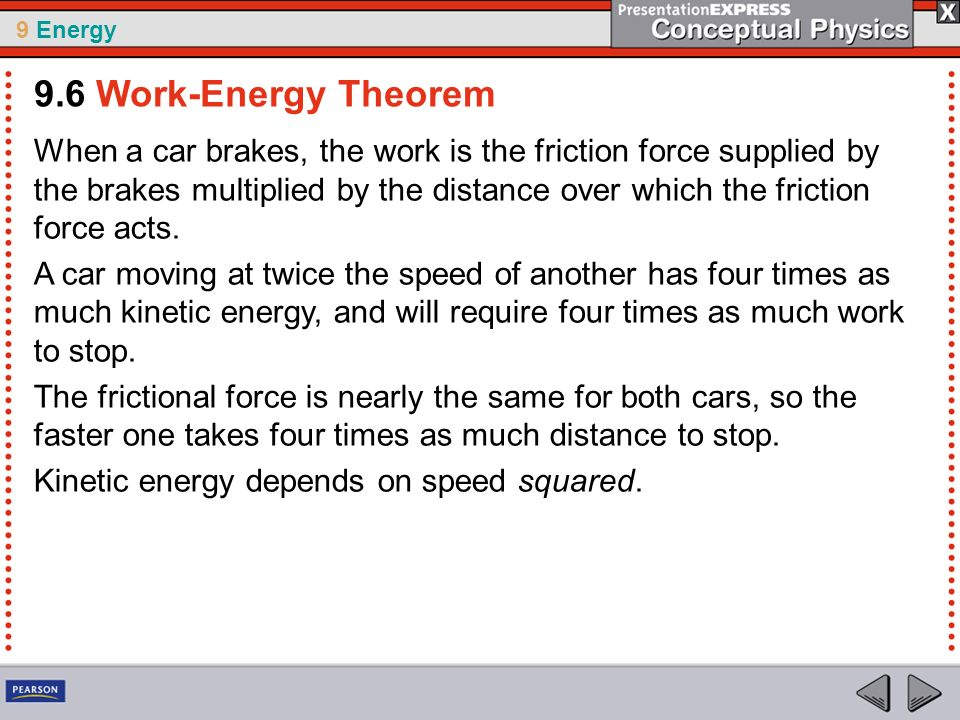 9 Energy When a car brakes, the work is the friction force supplied by the brakes multiplied by the distance over which the friction force acts. A car