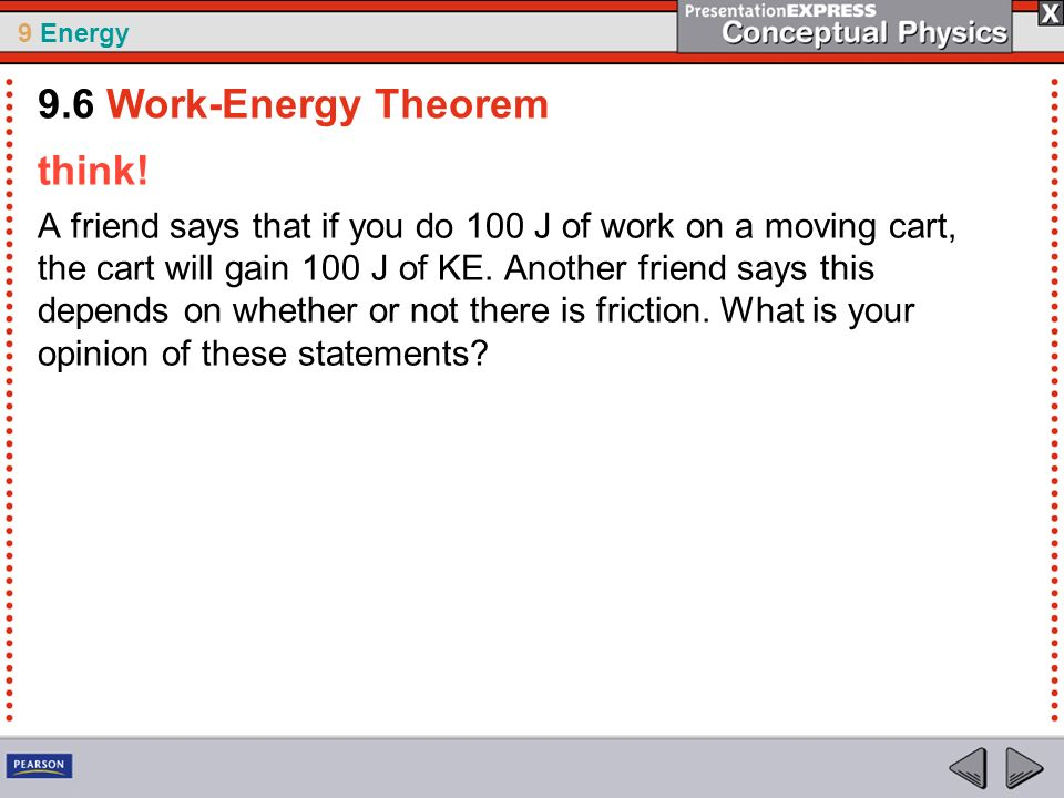 9 Energy think! A friend says that if you do 100 J of work on a moving cart, the cart will gain 100 J of KE. Another friend says this depends on wheth