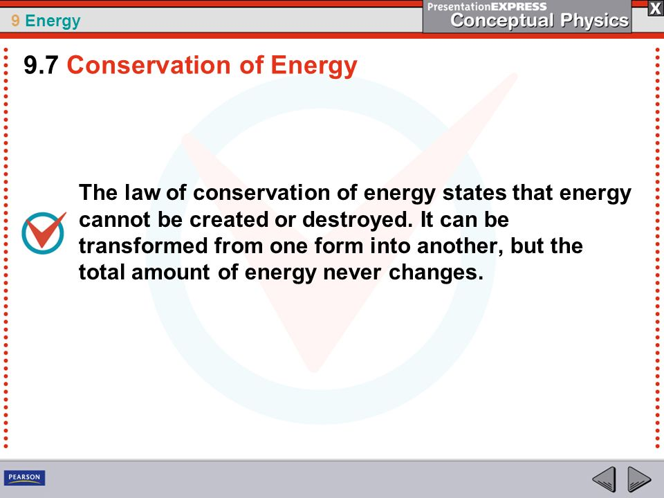9 Energy The law of conservation of energy states that energy cannot be created or destroyed. It can be transformed from one form into another, but th