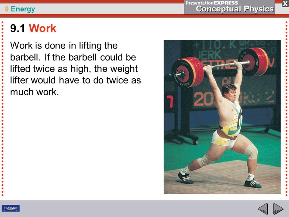 9 Energy Work is done in lifting the barbell. If the barbell could be lifted twice as high, the weight lifter would have to do twice as much work. 9.1