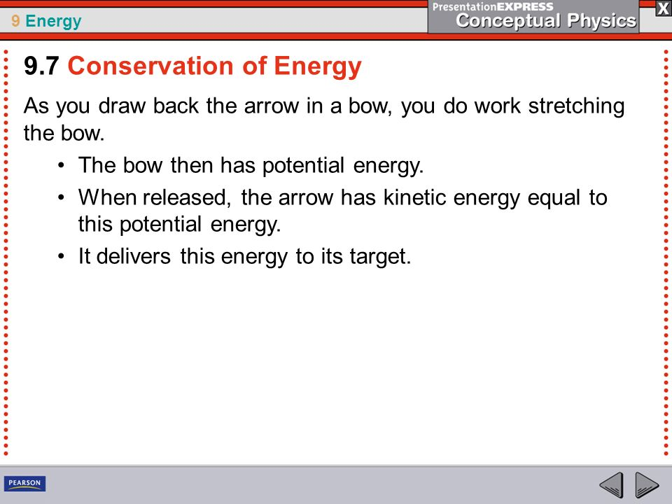 9 Energy As you draw back the arrow in a bow, you do work stretching the bow. The bow then has potential energy. When released, the arrow has kinetic
