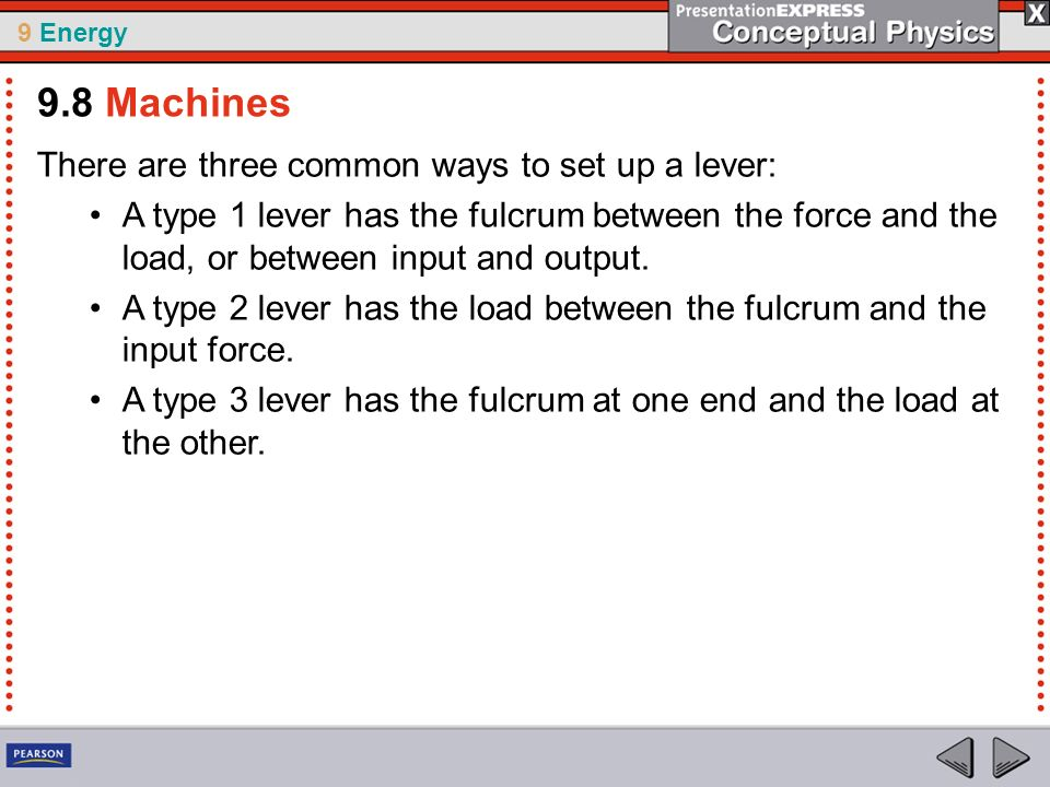 9 Energy There are three common ways to set up a lever: A type 1 lever has the fulcrum between the force and the load, or between input and output. A