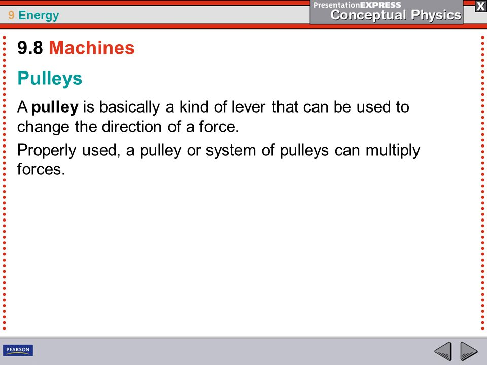 9 Energy Pulleys A pulley is basically a kind of lever that can be used to change the direction of a force. Properly used, a pulley or system of pulle