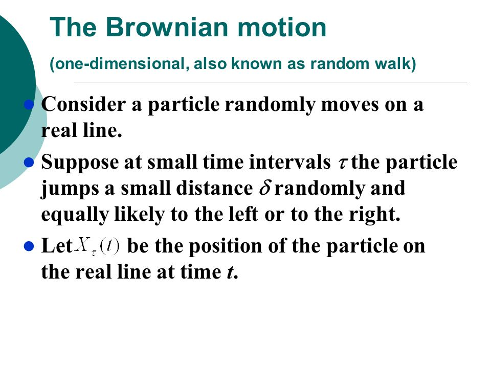 The Brownian motion (one-dimensional, also known as random walk) Consider a particle randomly moves on a real line. Suppose at small time intervals th