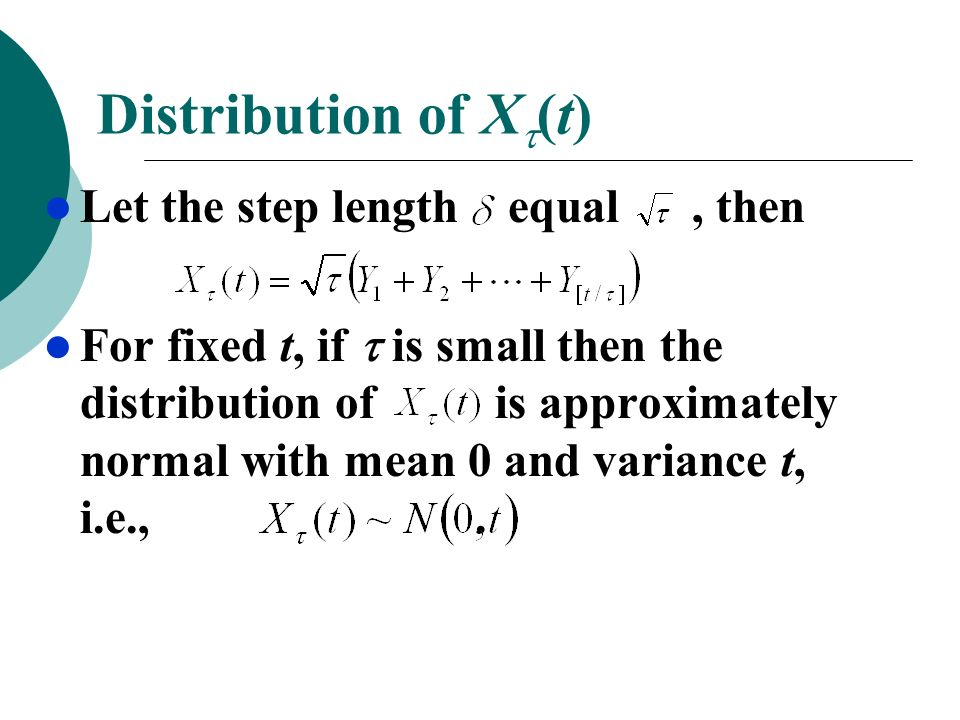 Distribution of X (t) Let the step length equal, then For fixed t, if is small then the distribution of is approximately normal with mean 0 and varian