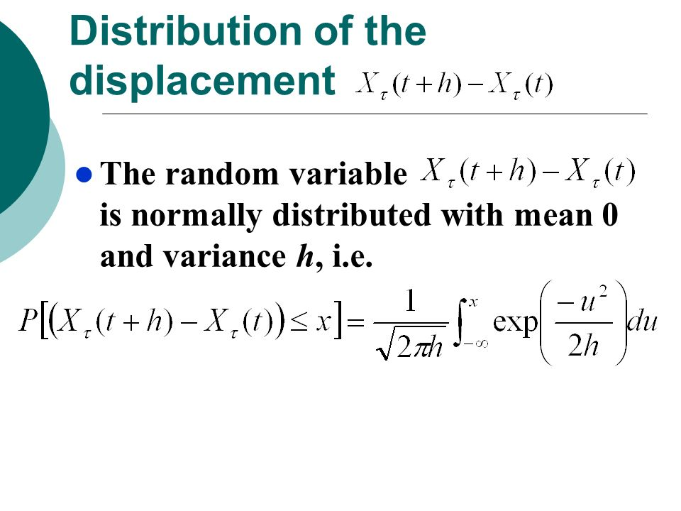 Distribution of the displacement The random variable is normally distributed with mean 0 and variance h, i.e.