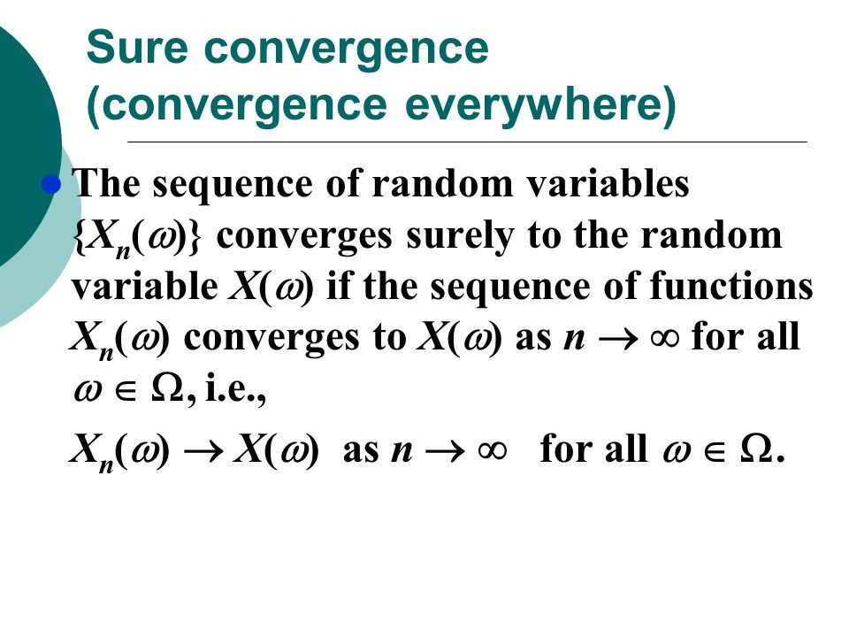 Sure convergence (convergence everywhere) The sequence of random variables {X n ( )} converges surely to the random variable X( ) if the sequence of f
