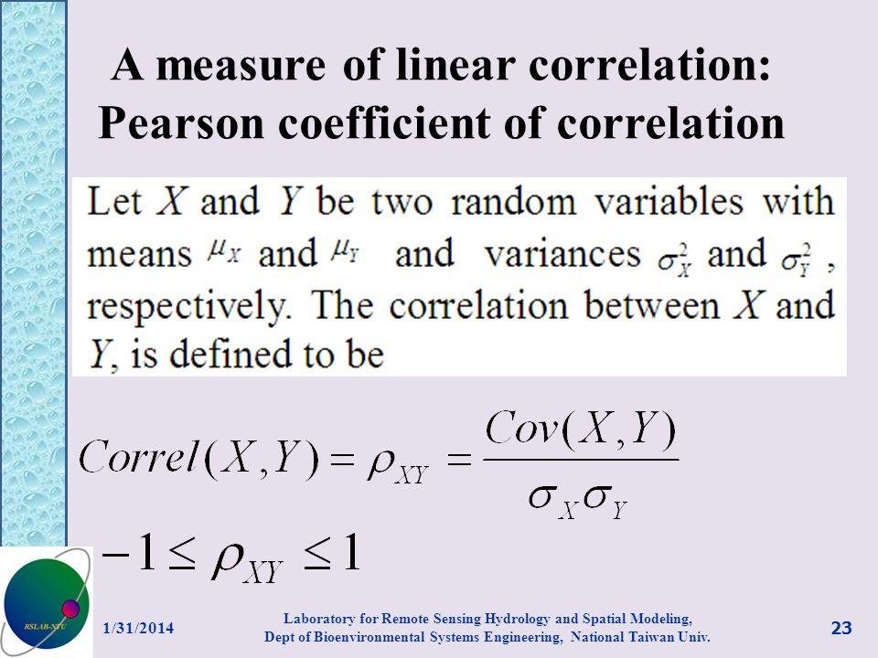 A measure of linear correlation: Pearson coefficient of correlation 1/31/2014 23 Laboratory for Remote Sensing Hydrology and Spatial Modeling, Dept of