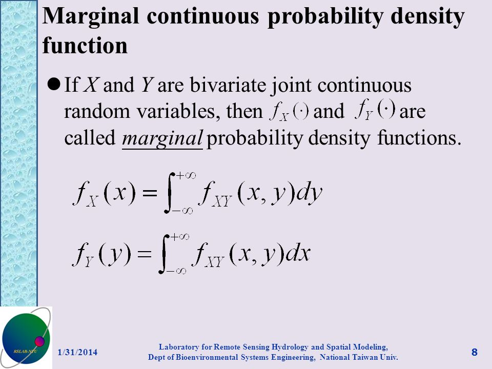 Conditional distribution functions for discrete random variables If X and Y are bivariate joint discrete random variables with joint discrete density function, then the conditional discrete density function of Y given X=x, denoted by or, is defined to be 1/31/2014 9 Laboratory for Remote Sensing Hydrology and Spatial Modeling, Dept of Bioenvironmental Systems Engineering, National Taiwan Univ.