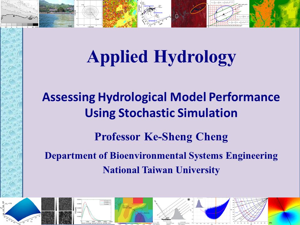 Applied Hydrology Assessing Hydrological Model Performance Using Stochastic Simulation Professor Ke-Sheng Cheng Department of Bioenvironmental Systems Engineering National Taiwan University