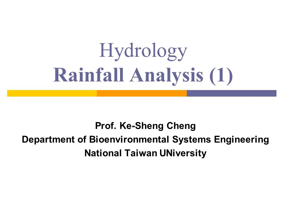 Hydrology Rainfall Analysis (1) Prof. Ke-Sheng Cheng Department of Bioenvironmental Systems Engineering National Taiwan UNiversity