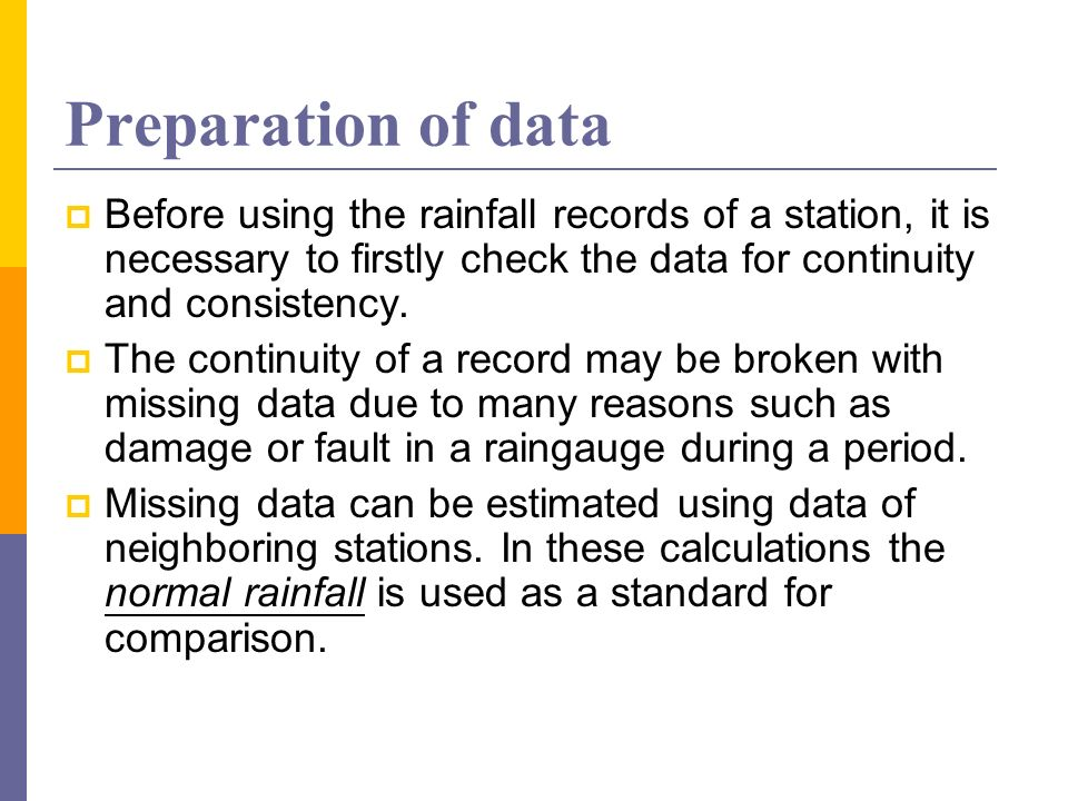 Preparation of data Before using the rainfall records of a station, it is necessary to firstly check the data for continuity and consistency. The cont