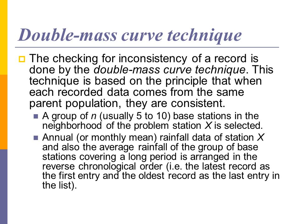 Double-mass curve technique The checking for inconsistency of a record is done by the double-mass curve technique. This technique is based on the prin
