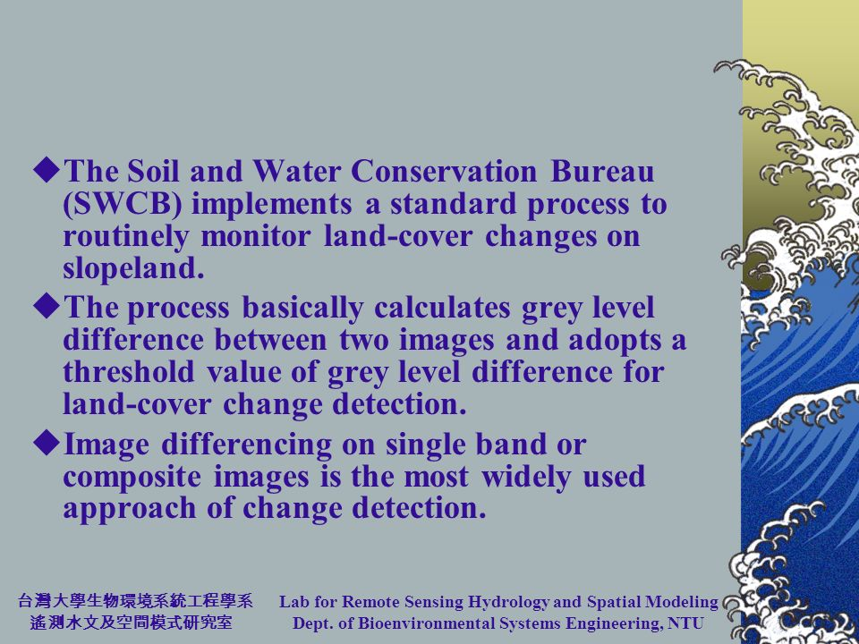 Lab for Remote Sensing Hydrology and Spatial Modeling Dept. of Bioenvironmental Systems Engineering, NTU The Soil and Water Conservation Bureau (SWCB)