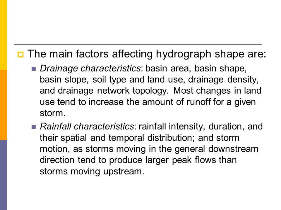 The main factors affecting hydrograph shape are: Drainage characteristics: basin area, basin shape, basin slope, soil type and land use, drainage dens