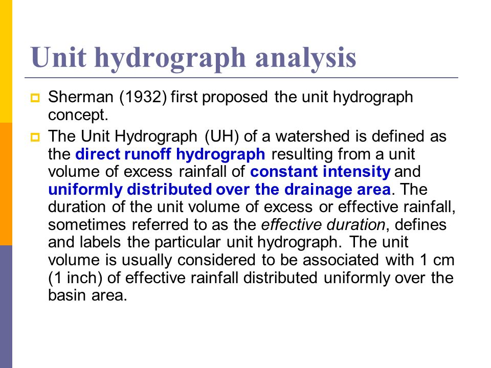 Unit hydrograph analysis Sherman (1932) first proposed the unit hydrograph concept. The Unit Hydrograph (UH) of a watershed is defined as the direct r