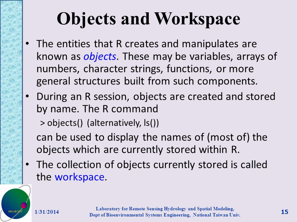 Objects and Workspace The entities that R creates and manipulates are known as objects. These may be variables, arrays of numbers, character strings,