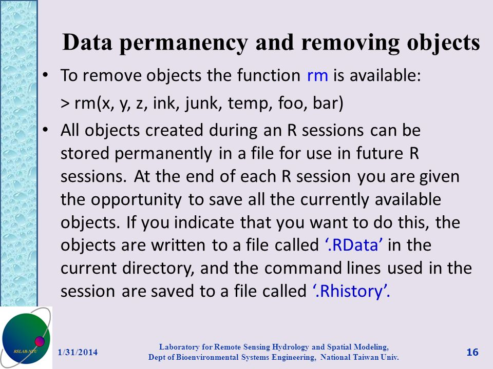 Data permanency and removing objects To remove objects the function rm is available: > rm(x, y, z, ink, junk, temp, foo, bar) All objects created duri