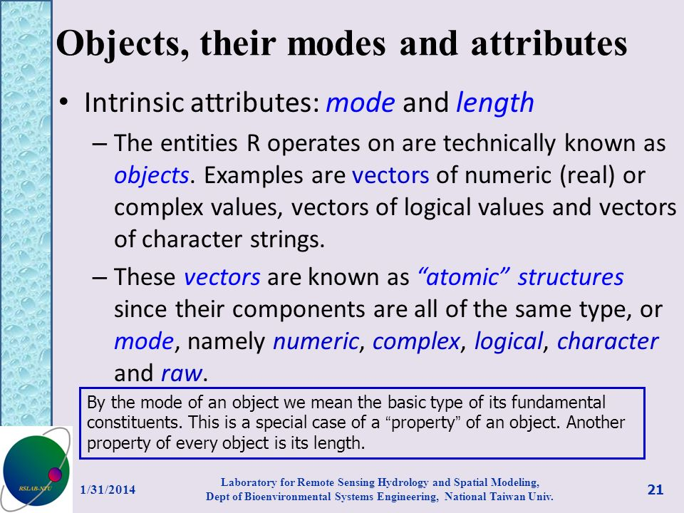 Objects, their modes and attributes Intrinsic attributes: mode and length – The entities R operates on are technically known as objects. Examples are