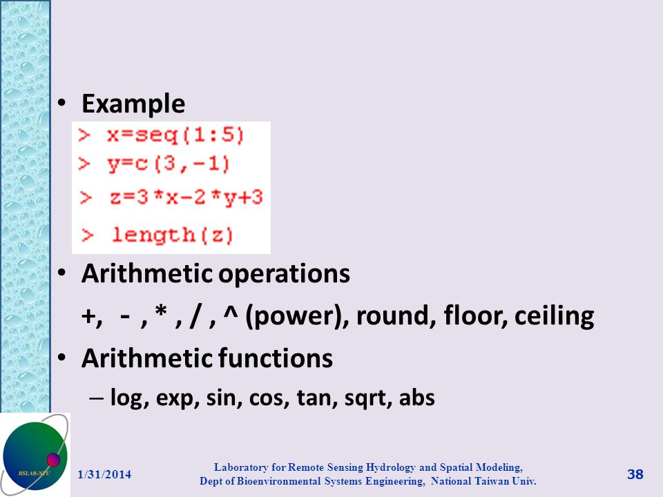 Example Arithmetic operations +,, *, /, ^ (power), round, floor, ceiling Arithmetic functions – log, exp, sin, cos, tan, sqrt, abs 1/31/2014 38 Labora
