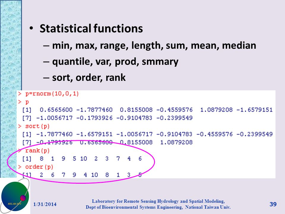 Statistical functions – min, max, range, length, sum, mean, median – quantile, var, prod, smmary – sort, order, rank 1/31/2014 39 Laboratory for Remote Sensing Hydrology and Spatial Modeling, Dept of Bioenvironmental Systems Engineering, National Taiwan Univ.