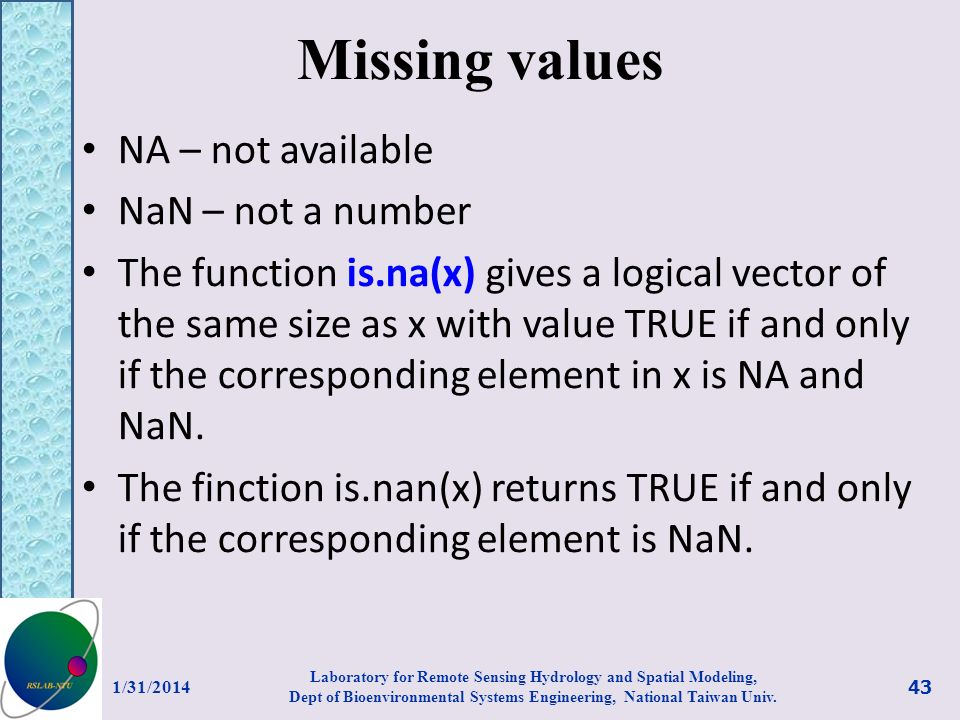 Missing values NA – not available NaN – not a number The function is.na(x) gives a logical vector of the same size as x with value TRUE if and only if