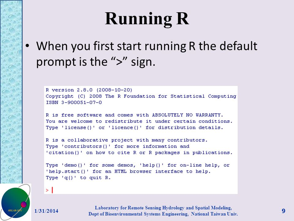 Running R When you first start running R the default prompt is the > sign. 1/31/2014 9 Laboratory for Remote Sensing Hydrology and Spatial Modeling, D