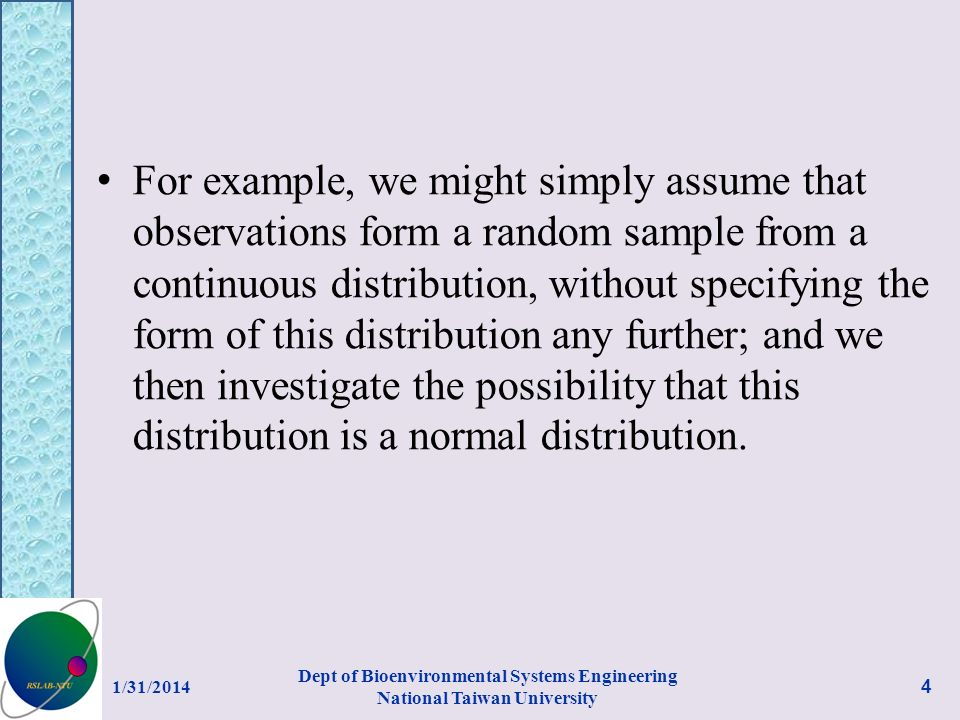 For example, we might simply assume that observations form a random sample from a continuous distribution, without specifying the form of this distribution any further; and we then investigate the possibility that this distribution is a normal distribution.