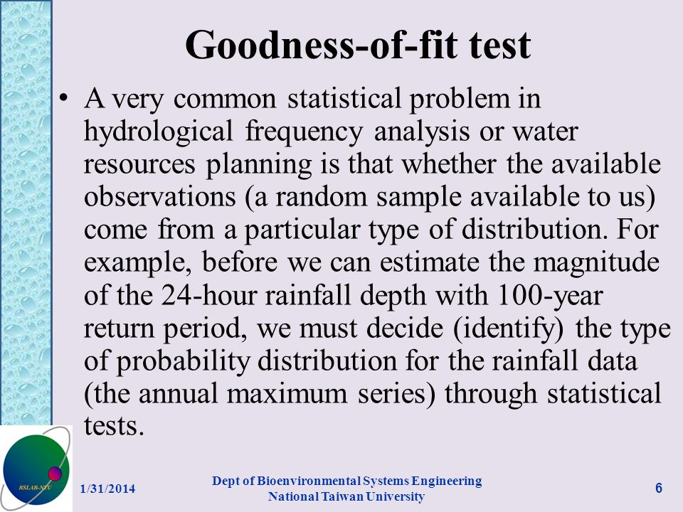 Goodness-of-fit test A very common statistical problem in hydrological frequency analysis or water resources planning is that whether the available observations (a random sample available to us) come from a particular type of distribution.