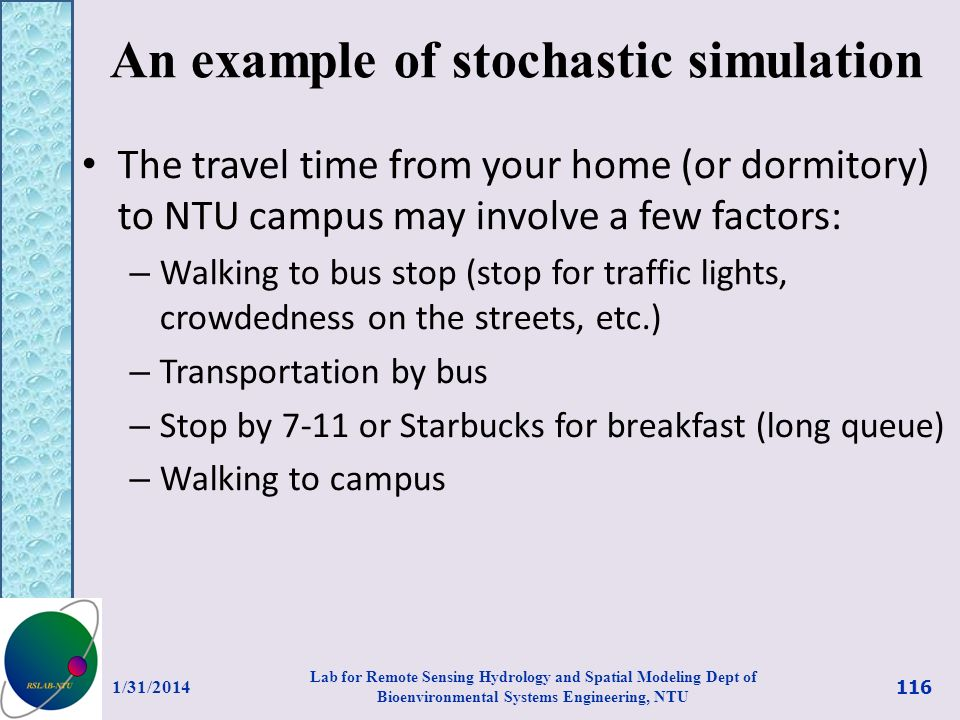 An example of stochastic simulation The travel time from your home (or dormitory) to NTU campus may involve a few factors: – Walking to bus stop (stop